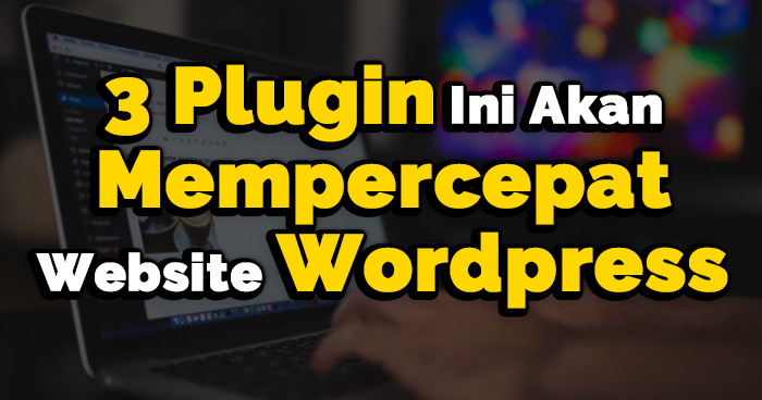 AWK Notes: 3 Plugin Ini Akan Mempercepat Website WordPress